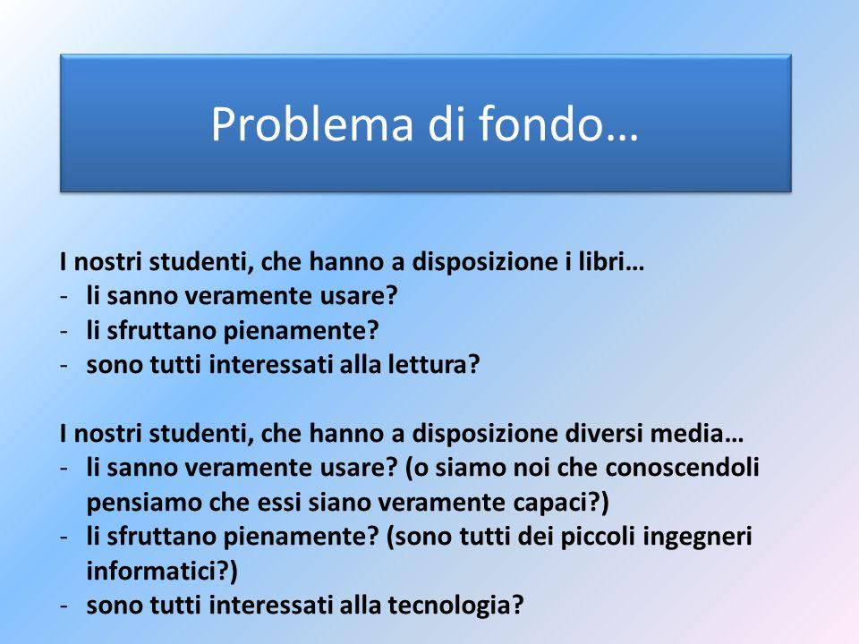 Problema di fondo… I nostri studenti, che hanno a disposizione i libri… -li sanno veramente usare? -li sfruttano pienamente? -sono tutti interessati a