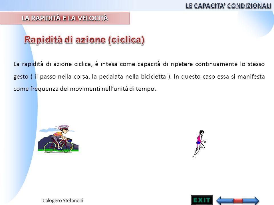 Calogero Stefanelli La rapidità di azione ciclica, è intesa come capacità di ripetere continuamente lo stesso gesto ( il passo nella corsa, la pedalat