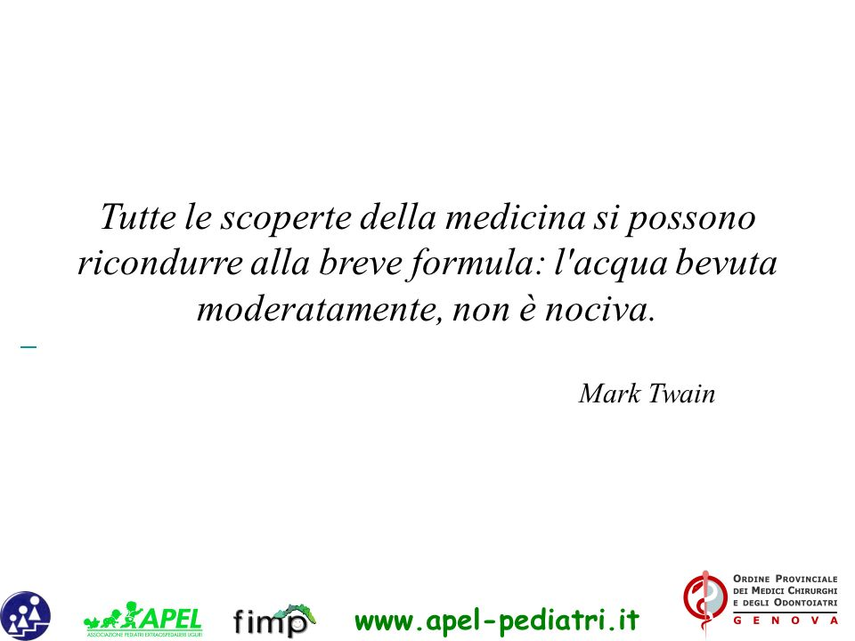 www.apel-pediatri.it Tutte le scoperte della medicina si possono ricondurre alla breve formula: l'acqua bevuta moderatamente, non è nociva. Mark Twain