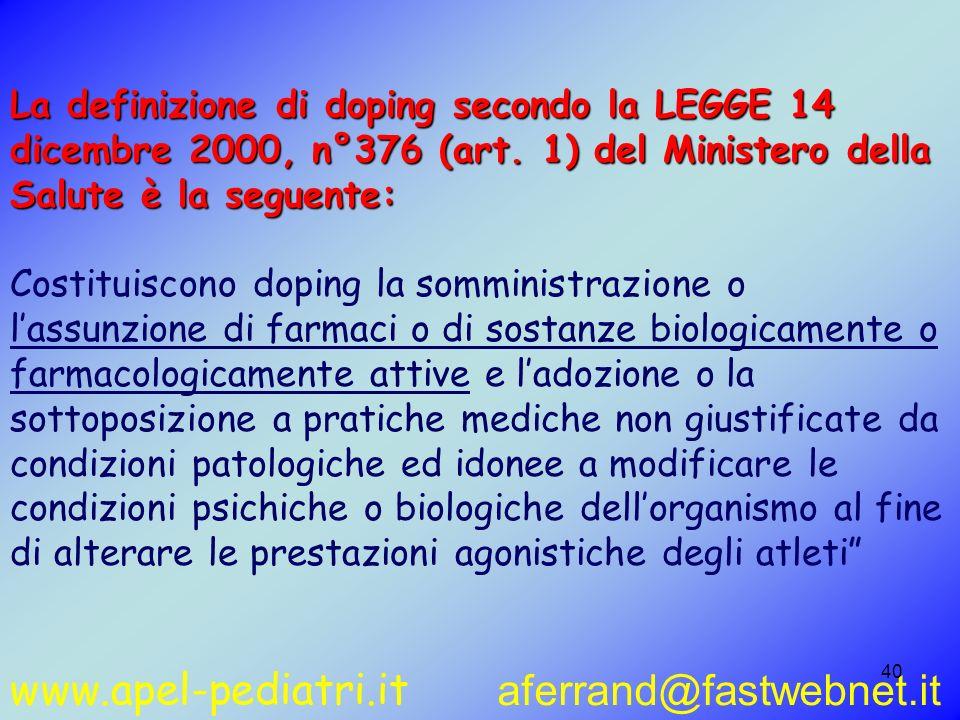 www.apel-pediatri.it aferrand@fastwebnet.it 40 La definizione di doping secondo la LEGGE 14 dicembre 2000, n°376 (art. 1) del Ministero della Salute è