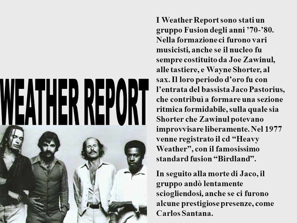 I Weather Report sono stati un gruppo Fusion degli anni 70-80. Nella formazione ci furono vari musicisti, anche se il nucleo fu sempre costituito da J