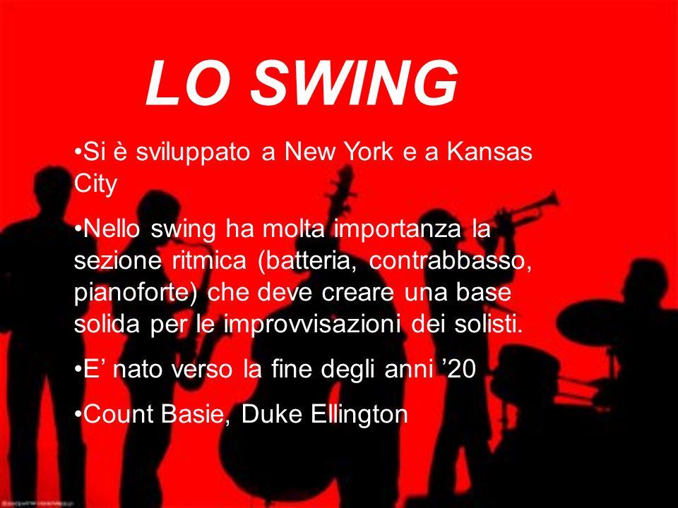 LO SWING Si è sviluppato a New York e a Kansas City Nello swing ha molta importanza la sezione ritmica (batteria, contrabbasso, pianoforte) che deve c