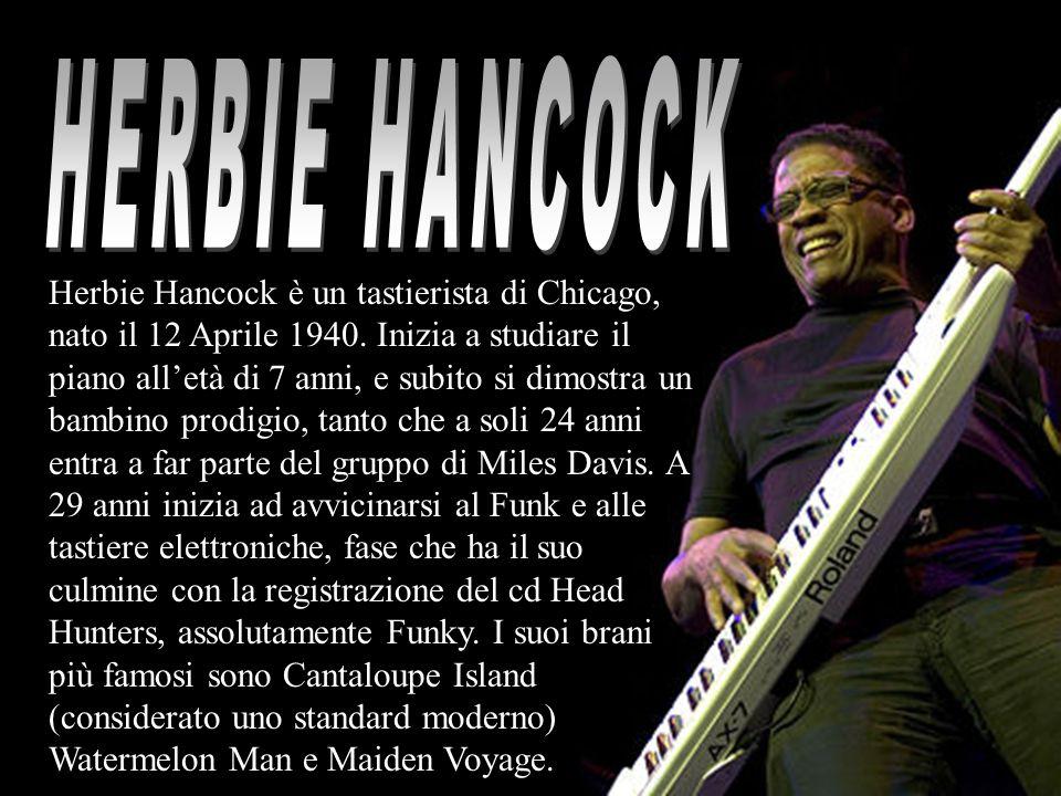 Herbie Hancock è un tastierista di Chicago, nato il 12 Aprile 1940. Inizia a studiare il piano alletà di 7 anni, e subito si dimostra un bambino prodi