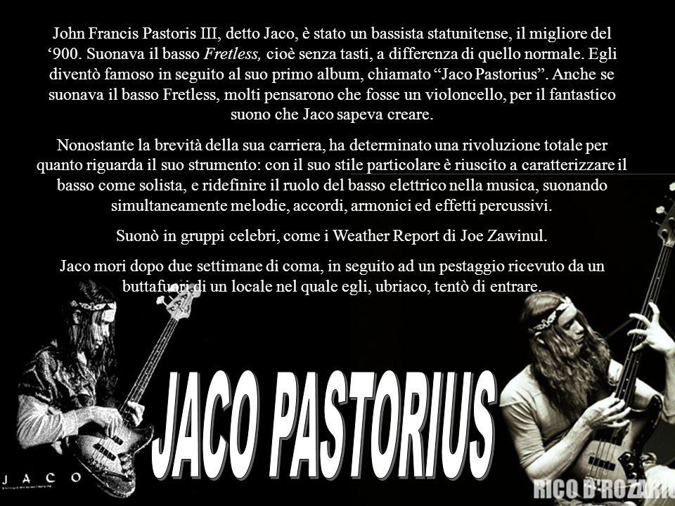 John Francis Pastoris III, detto Jaco, è stato un bassista statunitense, il migliore del 900. Suonava il basso Fretless, cioè senza tasti, a differenz