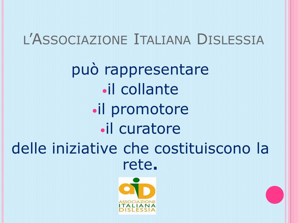 L A SSOCIAZIONE I TALIANA D ISLESSIA può rappresentare il collante il promotore il curatore delle iniziative che costituiscono la rete.