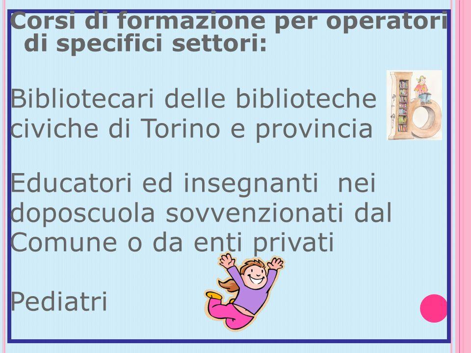Corsi di formazione per operatori di specifici settori: Bibliotecari delle biblioteche civiche di Torino e provincia Educatori ed insegnanti nei doposcuola sovvenzionati dal Comune o da enti privati Pediatri