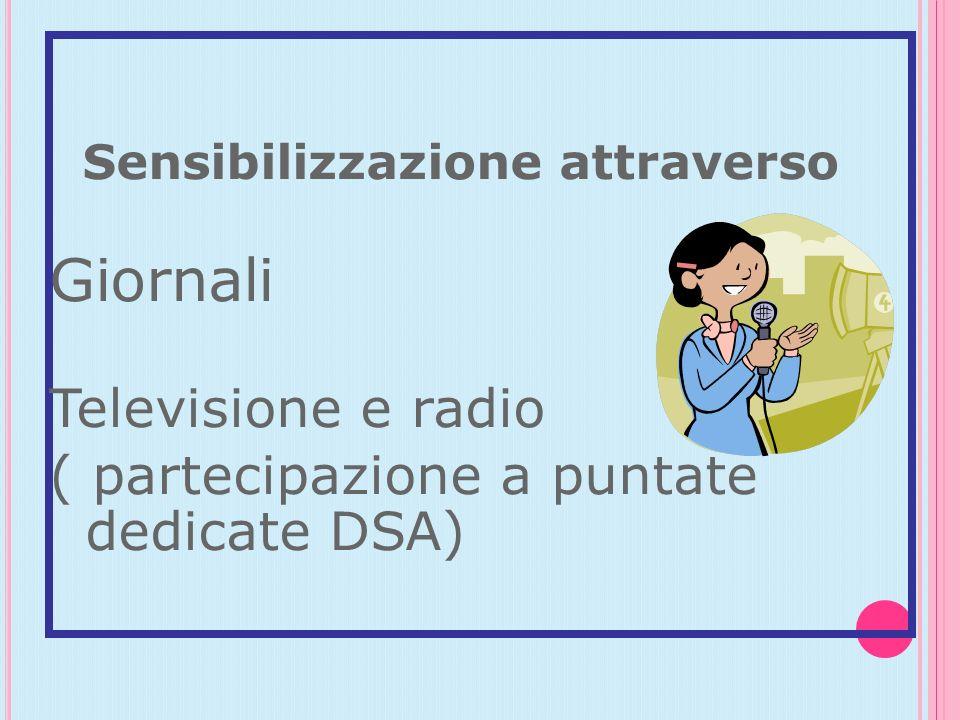 Sensibilizzazione attraverso Giornali Televisione e radio ( partecipazione a puntate dedicate DSA)