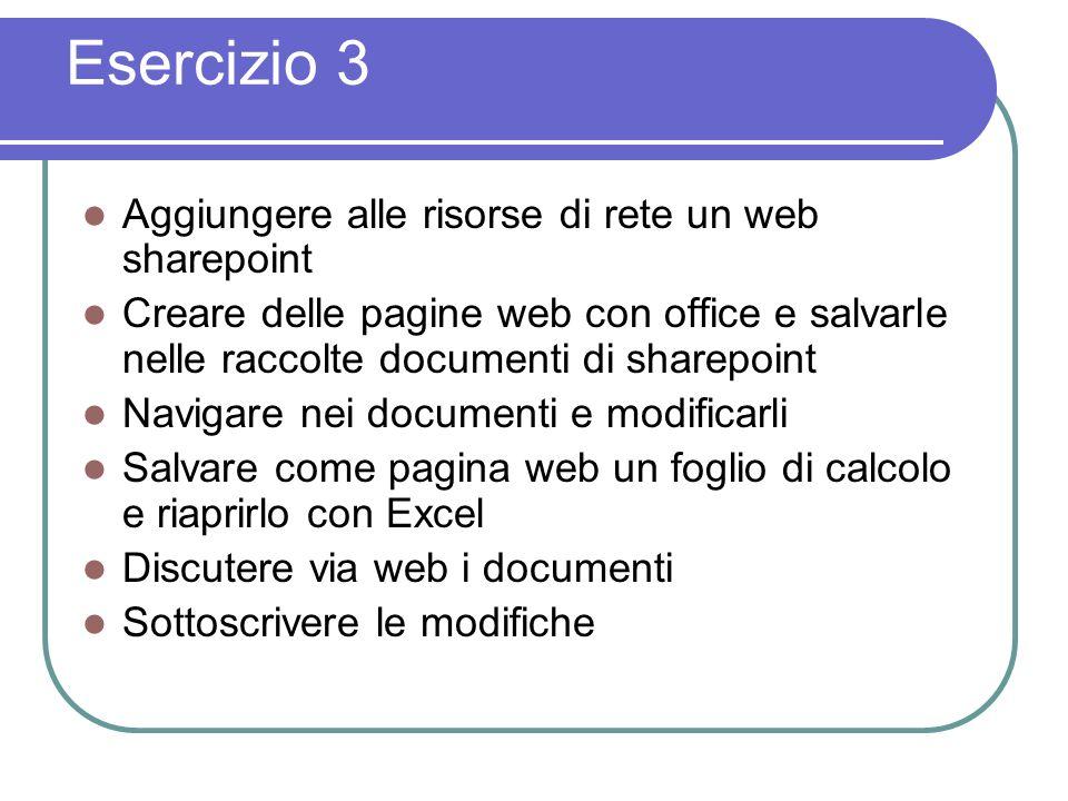 Esercizio 3 Aggiungere alle risorse di rete un web sharepoint Creare delle pagine web con office e salvarle nelle raccolte documenti di sharepoint Navigare nei documenti e modificarli Salvare come pagina web un foglio di calcolo e riaprirlo con Excel Discutere via web i documenti Sottoscrivere le modifiche