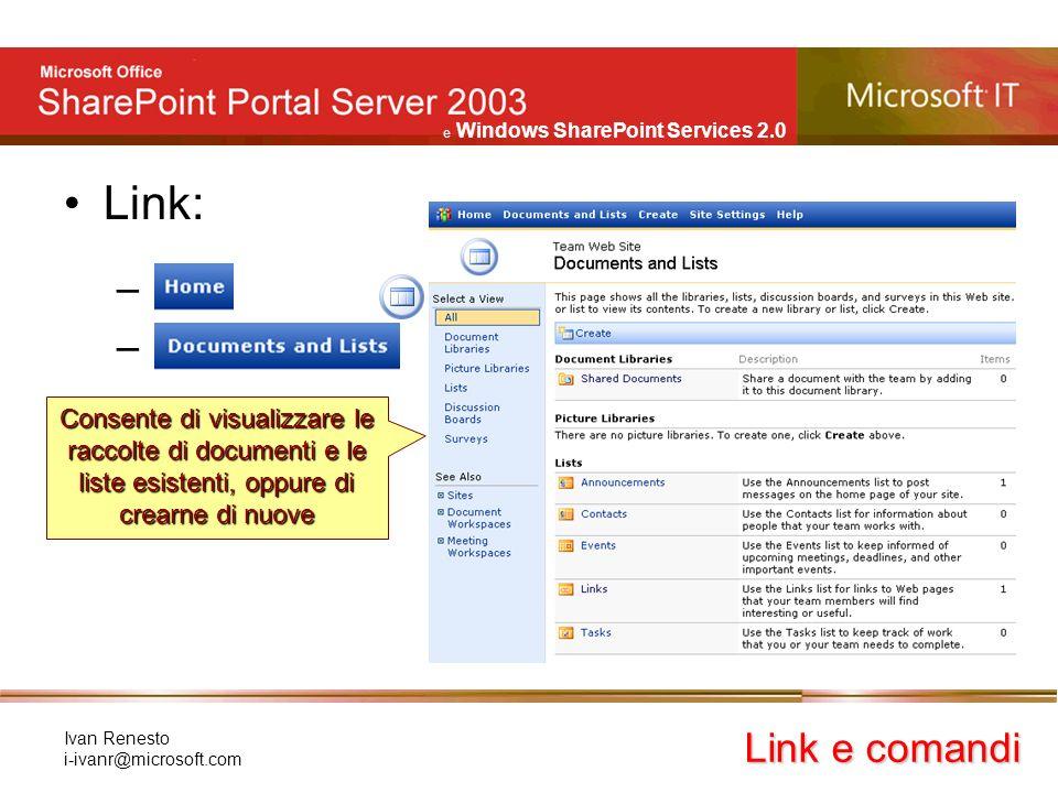 e Windows SharePoint Services 2.0 Ivan Renesto i-ivanr@microsoft.com Link: – Link e comandi Consente di visualizzare le raccolte di documenti e le liste esistenti, oppure di crearne di nuove