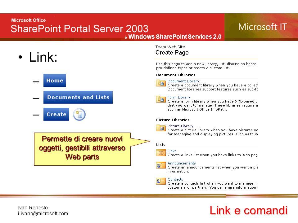 e Windows SharePoint Services 2.0 Ivan Renesto i-ivanr@microsoft.com Link: – Link e comandi Permette di creare nuovi oggetti, gestibili attraverso Web parts