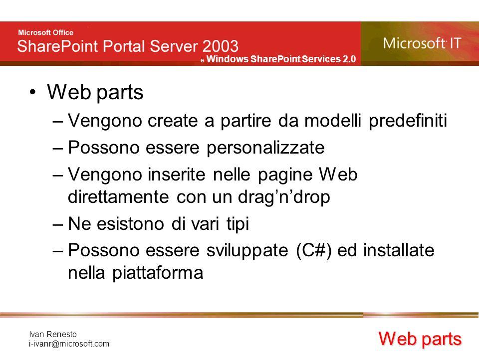 e Windows SharePoint Services 2.0 Ivan Renesto i-ivanr@microsoft.com Web parts –Vengono create a partire da modelli predefiniti –Possono essere personalizzate –Vengono inserite nelle pagine Web direttamente con un dragndrop –Ne esistono di vari tipi –Possono essere sviluppate (C#) ed installate nella piattaforma Web parts