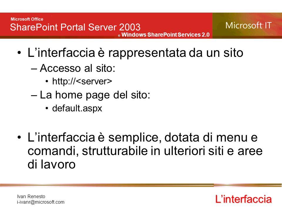 e Windows SharePoint Services 2.0 Ivan Renesto i-ivanr@microsoft.com Linterfaccia è rappresentata da un sito –Accesso al sito: http:// –La home page del sito: default.aspx Linterfaccia è semplice, dotata di menu e comandi, strutturabile in ulteriori siti e aree di lavoro Linterfaccia