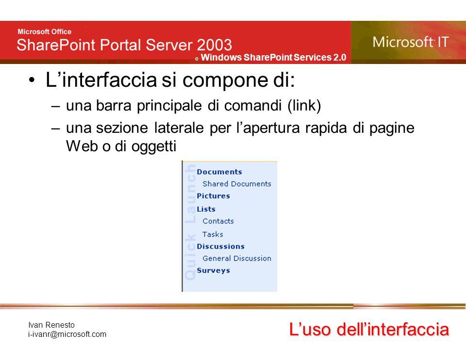 e Windows SharePoint Services 2.0 Ivan Renesto i-ivanr@microsoft.com Linterfaccia si compone di: –una barra principale di comandi (link) –una sezione laterale per lapertura rapida di pagine Web o di oggetti Luso dellinterfaccia