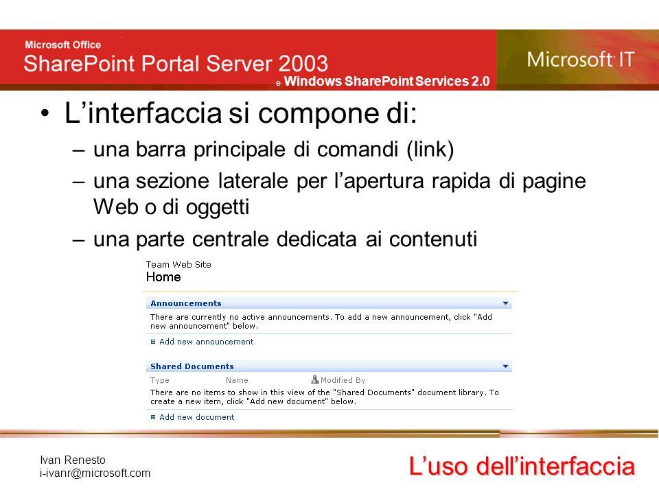e Windows SharePoint Services 2.0 Ivan Renesto i-ivanr@microsoft.com Linterfaccia si compone di: –una barra principale di comandi (link) –una sezione laterale per lapertura rapida di pagine Web o di oggetti –una parte centrale dedicata ai contenuti Luso dellinterfaccia