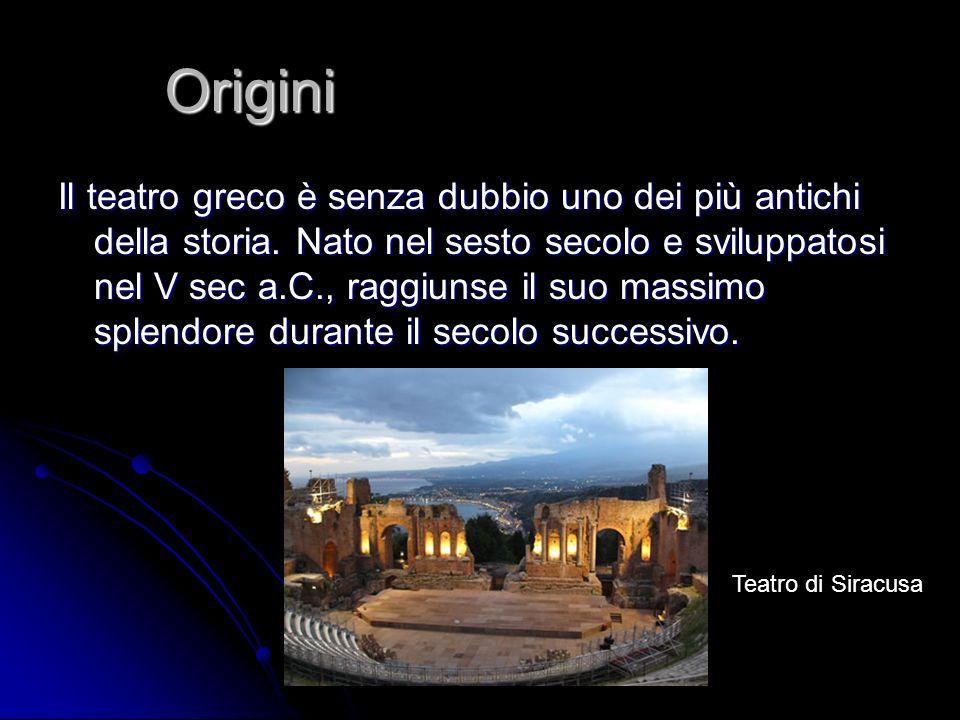 Origini Il teatro greco è senza dubbio uno dei più antichi della storia. Nato nel sesto secolo e sviluppatosi nel V sec a.C., raggiunse il suo massimo