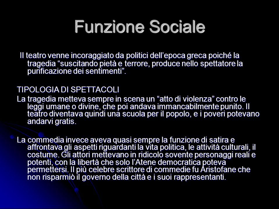 Funzione Sociale Il teatro venne incoraggiato da politici dellepoca greca poiché la tragedia suscitando pietà e terrore, produce nello spettatore la p