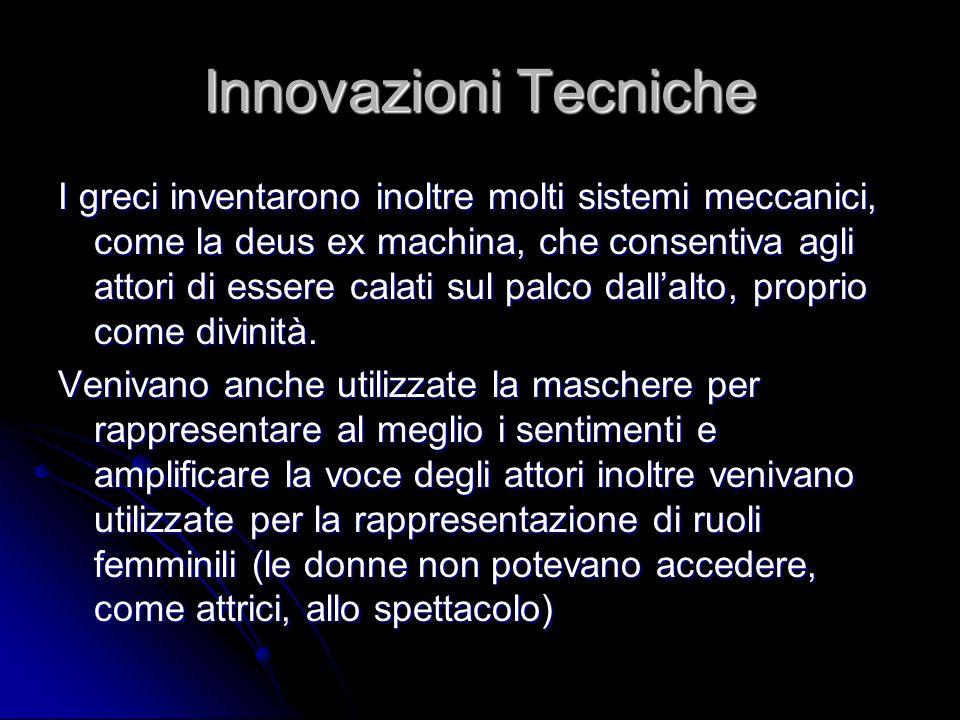 Innovazioni Tecniche I greci inventarono inoltre molti sistemi meccanici, come la deus ex machina, che consentiva agli attori di essere calati sul pal