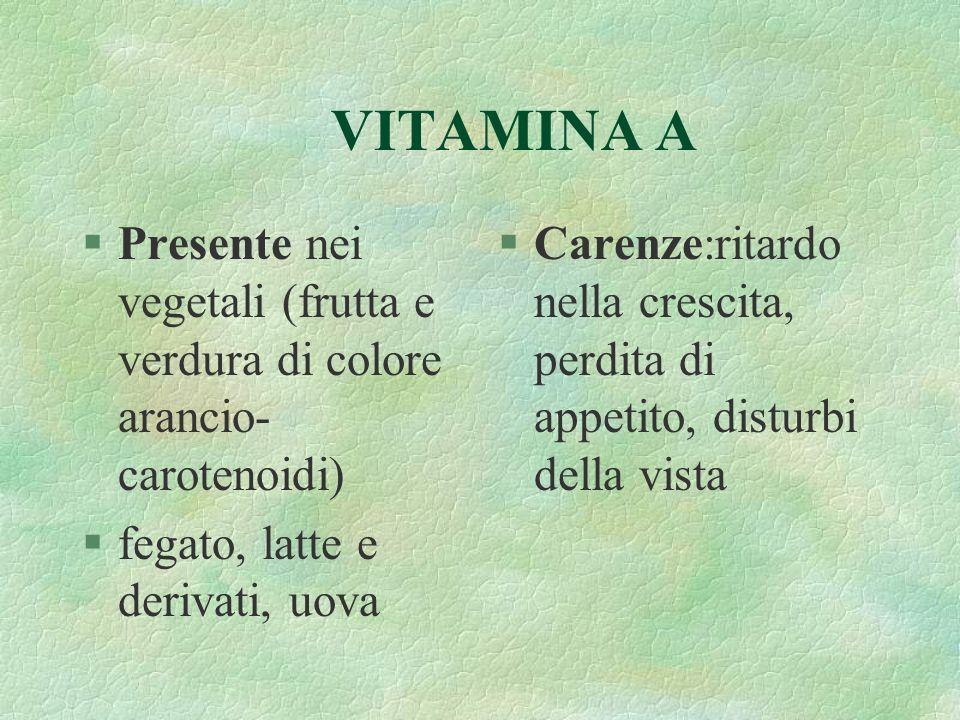 VITAMINA A §Presente nei vegetali (frutta e verdura di colore arancio- carotenoidi) §fegato, latte e derivati, uova §Carenze:ritardo nella crescita, p