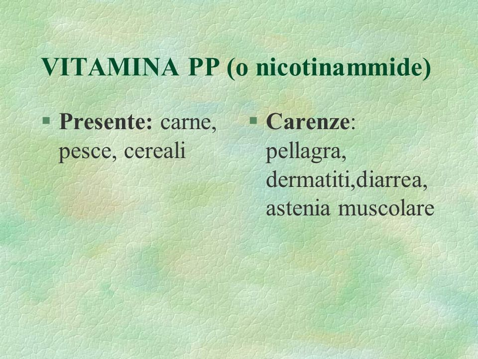 VITAMINA PP (o nicotinammide) §Presente: carne, pesce, cereali §Carenze: pellagra, dermatiti,diarrea, astenia muscolare
