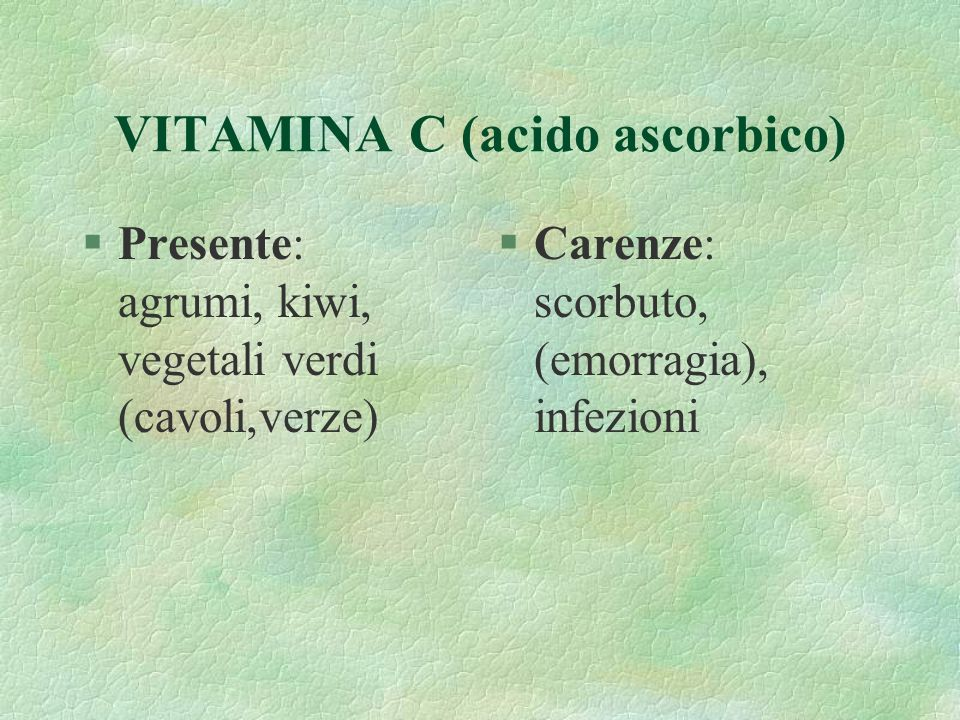 VITAMINA C (acido ascorbico) §Presente: agrumi, kiwi, vegetali verdi (cavoli,verze) §Carenze: scorbuto, (emorragia), infezioni