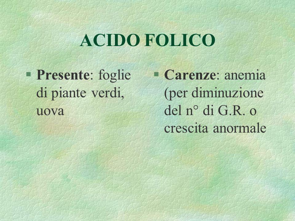 ACIDO FOLICO §Presente: foglie di piante verdi, uova §Carenze: anemia (per diminuzione del n° di G.R. o crescita anormale