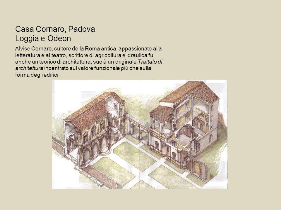 Casa Cornaro, Padova Loggia e Odeon Alvise Cornaro, cultore della Roma antica, appassionato alla letteratura e al teatro, scrittore di agricoltura e i