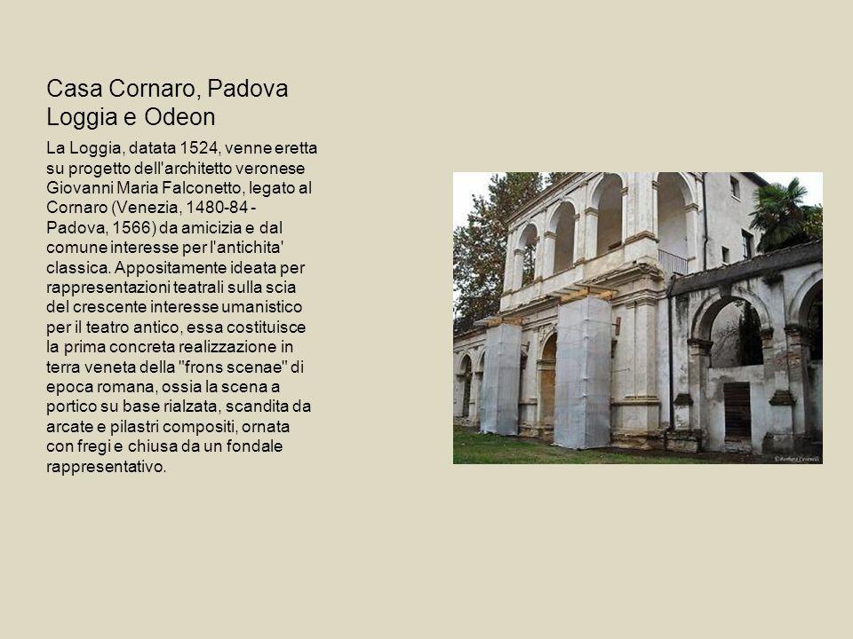 Casa Cornaro, Padova Loggia e Odeon La Loggia, datata 1524, venne eretta su progetto dell architetto veronese Giovanni Maria Falconetto, legato al Cornaro (Venezia, 1480-84 - Padova, 1566) da amicizia e dal comune interesse per l antichita classica.