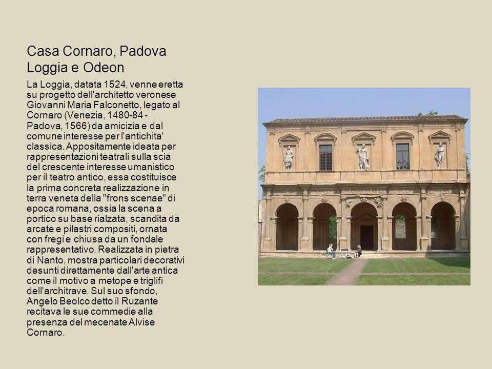 Casa Cornaro, Padova Loggia e Odeon La Loggia, datata 1524, venne eretta su progetto dell'architetto veronese Giovanni Maria Falconetto, legato al Cor