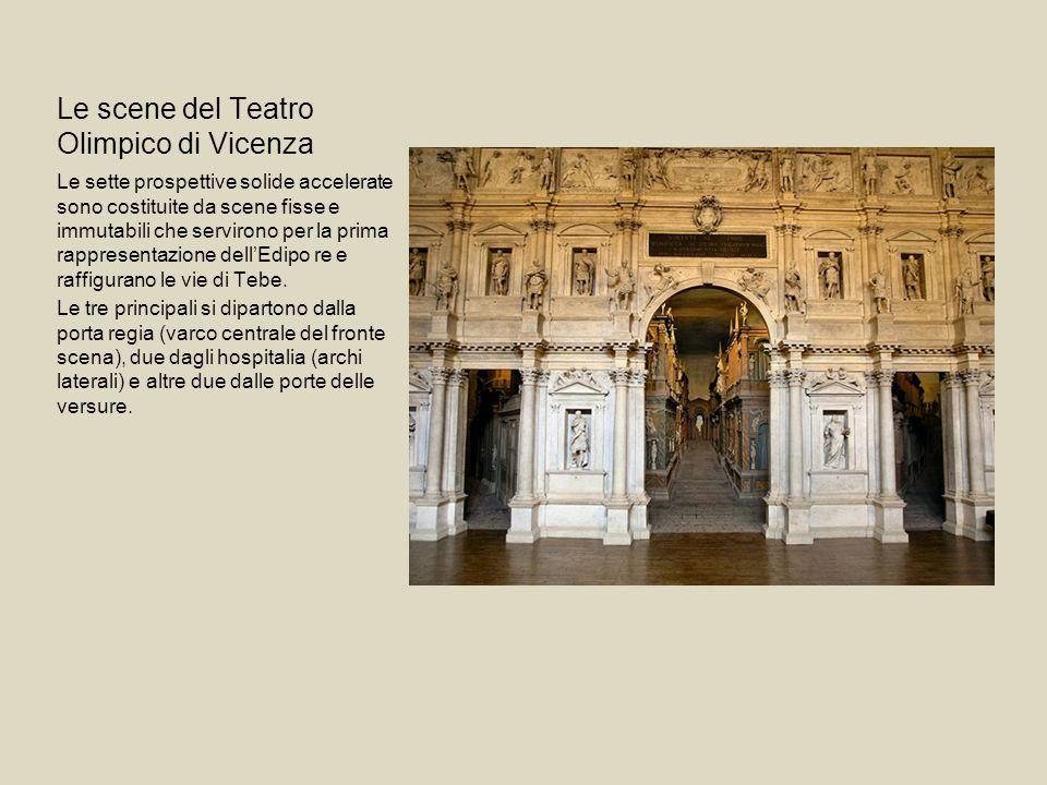 Le scene del Teatro Olimpico di Vicenza Le sette prospettive solide accelerate sono costituite da scene fisse e immutabili che servirono per la prima