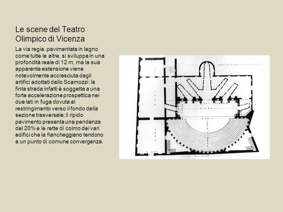Le scene del Teatro Olimpico di Vicenza La via regia, pavimentata in legno come tutte le altre, si sviluppa in una profondità reale di 12 m, ma la sua