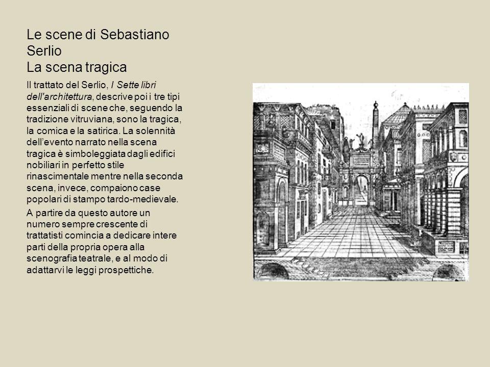 Le scene di Sebastiano Serlio La scena tragica Il trattato del Serlio, I Sette libri dell'architettura, descrive poi i tre tipi essenziali di scene ch