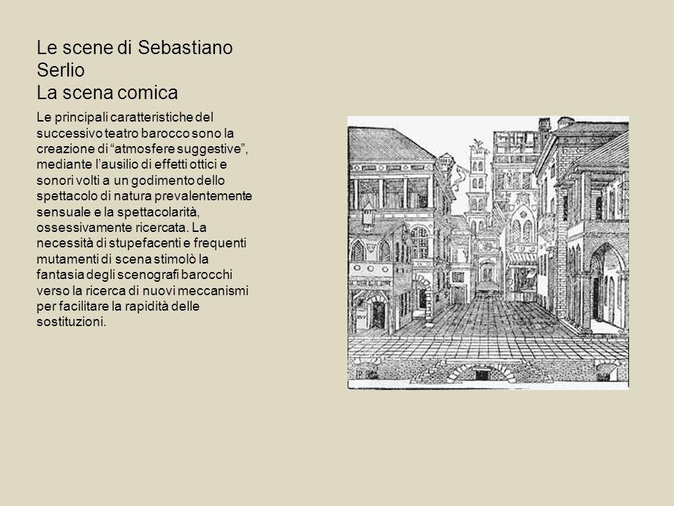 Le scene di Sebastiano Serlio La scena comica Le principali caratteristiche del successivo teatro barocco sono la creazione di atmosfere suggestive, m