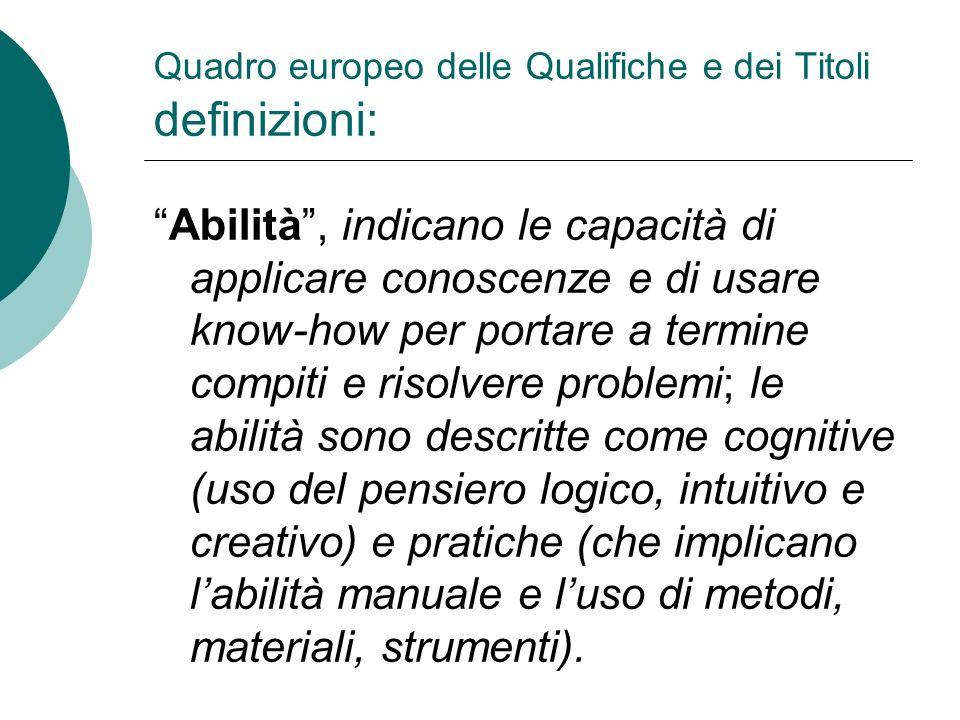 Quadro europeo delle Qualifiche e dei Titoli definizioni: Abilità, indicano le capacità di applicare conoscenze e di usare know-how per portare a term