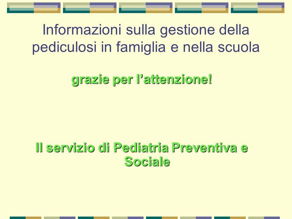 Informazioni sulla gestione della pediculosi in famiglia e nella scuola grazie per lattenzione! Il servizio di Pediatria Preventiva e Sociale