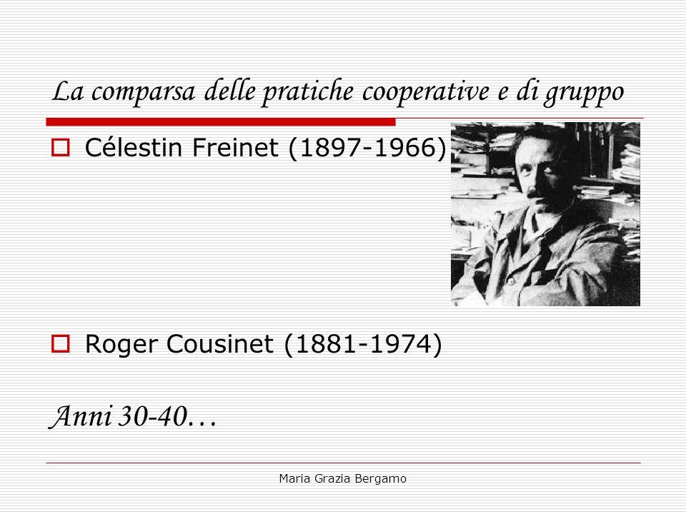 Maria Grazia Bergamo La comparsa delle pratiche cooperative e di gruppo Célestin Freinet (1897-1966) Roger Cousinet (1881-1974) Anni 30-40…