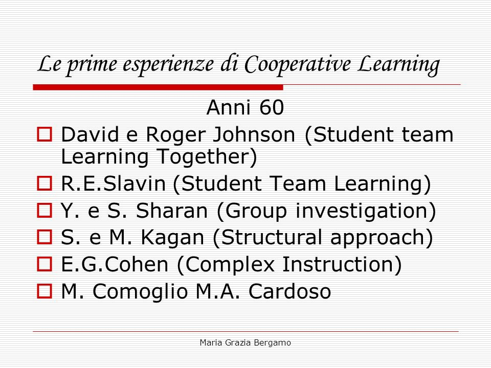 Maria Grazia Bergamo Le prime esperienze di Cooperative Learning Anni 60 David e Roger Johnson (Student team Learning Together) R.E.Slavin (Student Te