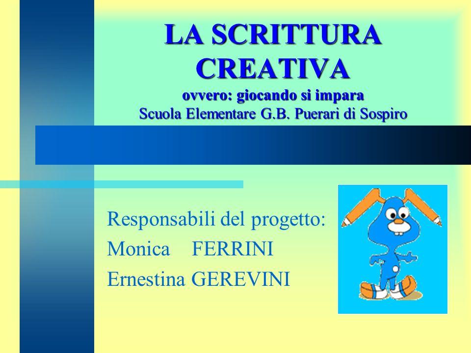 LA SCRITTURA CREATIVA ovvero: giocando si impara Scuola Elementare G.B. Puerari di Sospiro Responsabili del progetto: Monica FERRINI Ernestina GEREVIN