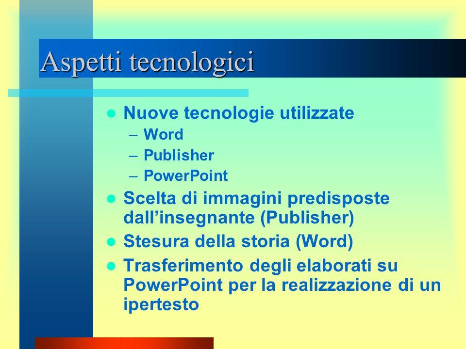 Aspetti tecnologici Nuove tecnologie utilizzate –Word –Publisher –PowerPoint Scelta di immagini predisposte dallinsegnante (Publisher) Stesura della s