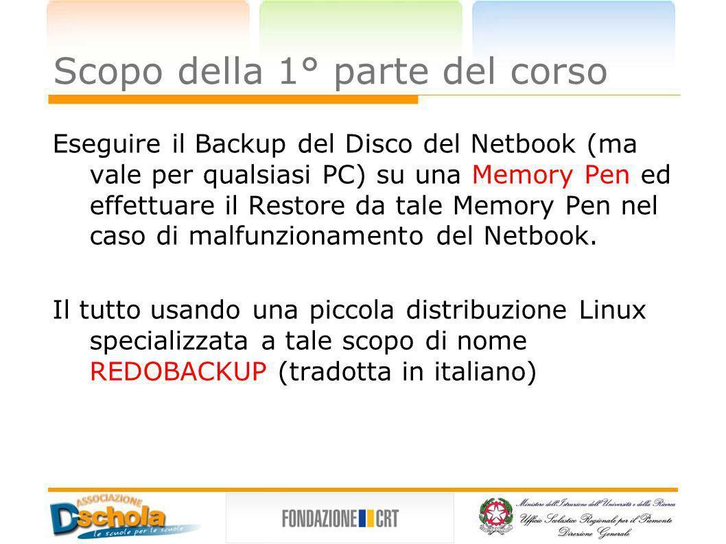 Scopo della 1° parte del corso Eseguire il Backup del Disco del Netbook (ma vale per qualsiasi PC) su una Memory Pen ed effettuare il Restore da tale