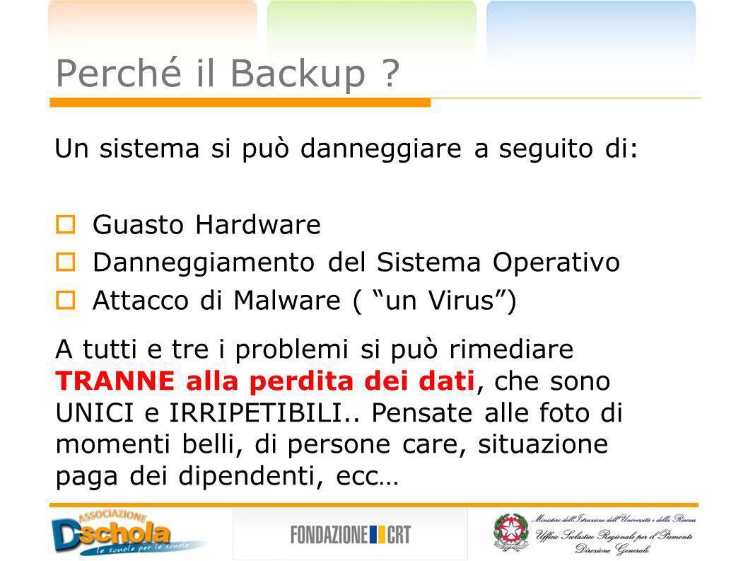 Perché il Backup ? Un sistema si può danneggiare a seguito di: Guasto Hardware Danneggiamento del Sistema Operativo Attacco di Malware ( un Virus) A t