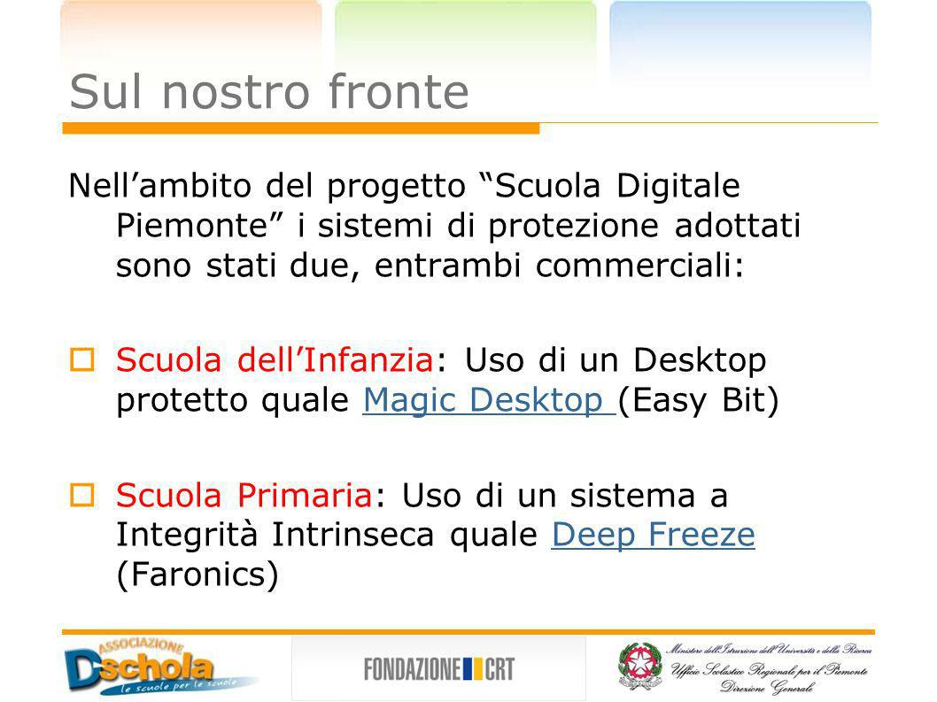 Sul nostro fronte Nellambito del progetto Scuola Digitale Piemonte i sistemi di protezione adottati sono stati due, entrambi commerciali: Scuola dellInfanzia: Uso di un Desktop protetto quale Magic Desktop (Easy Bit)Magic Desktop Scuola Primaria: Uso di un sistema a Integrità Intrinseca quale Deep Freeze (Faronics)Deep Freeze