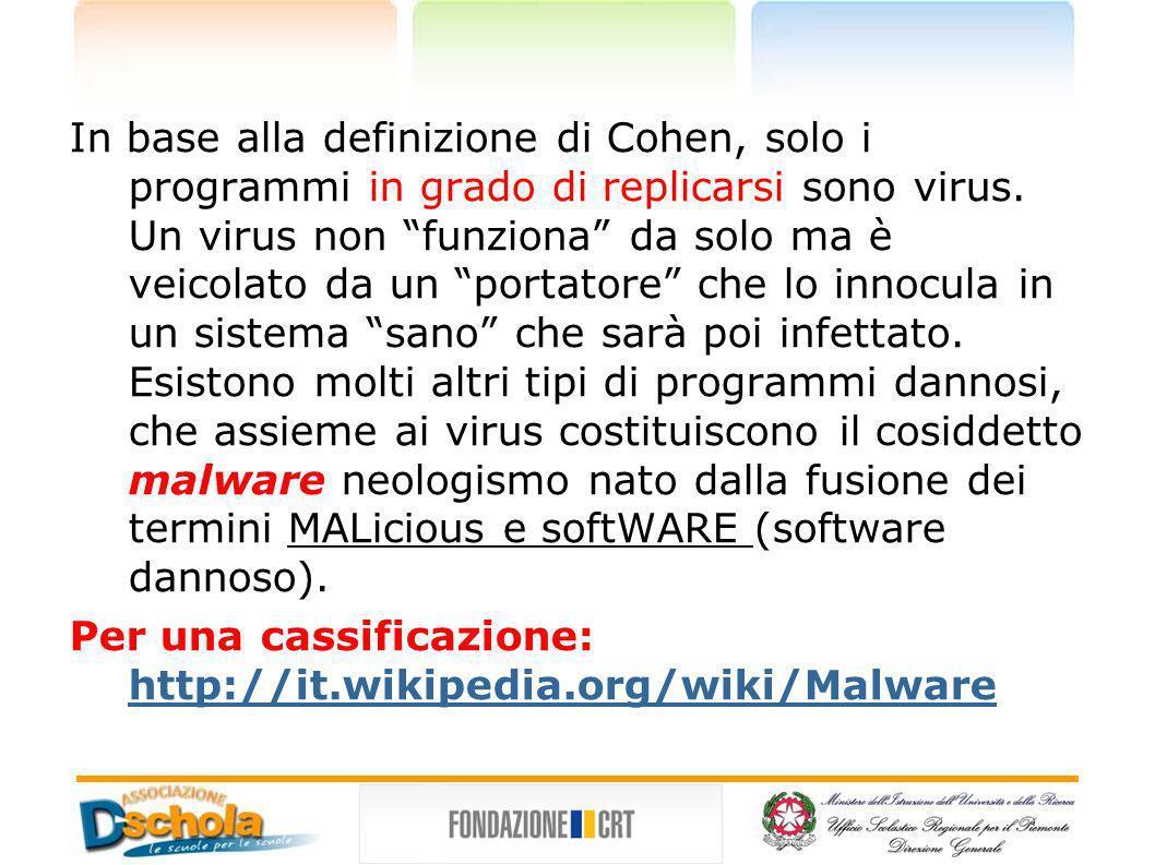in grado di replicarsi malware In base alla definizione di Cohen, solo i programmi in grado di replicarsi sono virus. Un virus non funziona da solo ma