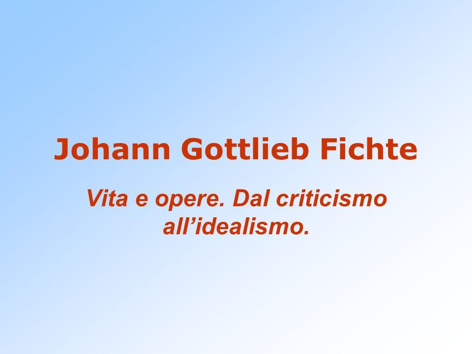 Johann Gottlieb Fichte Vita e opere. Dal criticismo allidealismo.