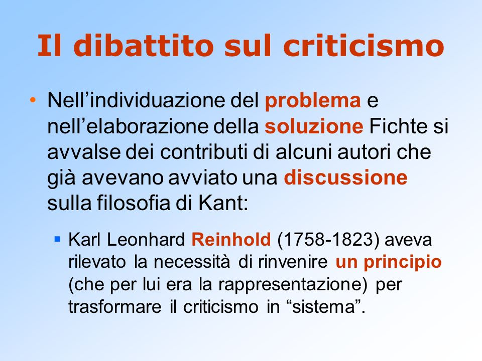 Il dibattito sul criticismo Nellindividuazione del problema e nellelaborazione della soluzione Fichte si avvalse dei contributi di alcuni autori che g