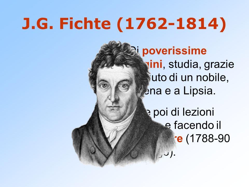 J.G. Fichte (1762-1814) Di poverissime origini, studia, grazie allaiuto di un nobile, a Jena e a Lipsia. Vive poi di lezioni private e facendo il prec