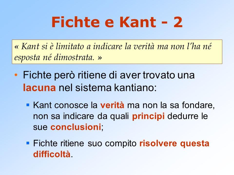 Fichte e Kant - 2 Fichte però ritiene di aver trovato una lacuna nel sistema kantiano: Kant conosce la verità ma non la sa fondare, non sa indicare da