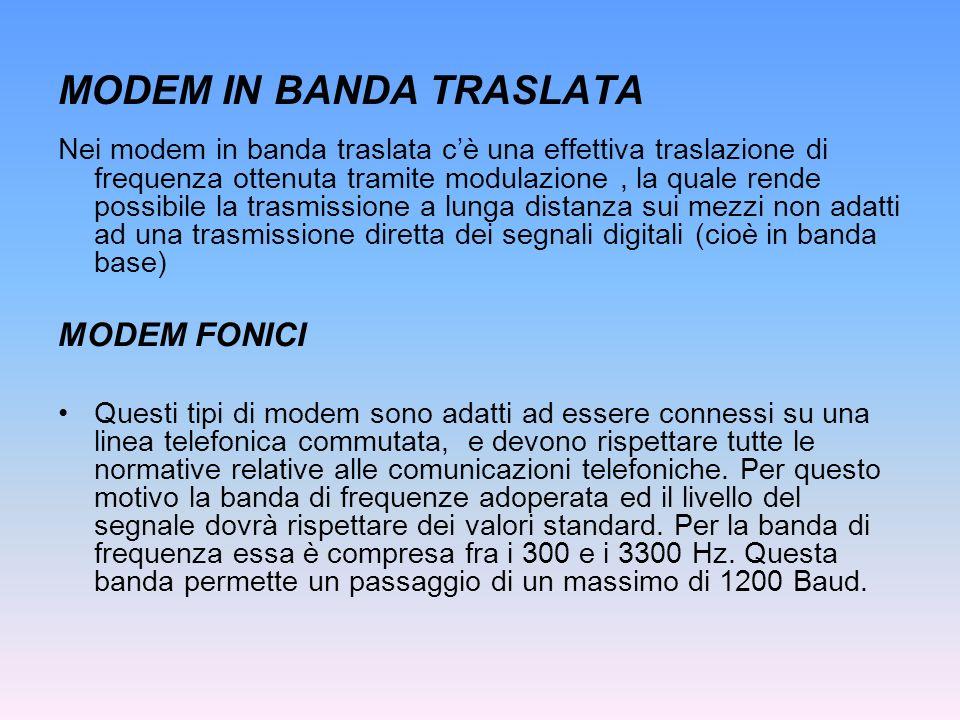 MODEM IN BANDA TRASLATA Nei modem in banda traslata cè una effettiva traslazione di frequenza ottenuta tramite modulazione, la quale rende possibile l