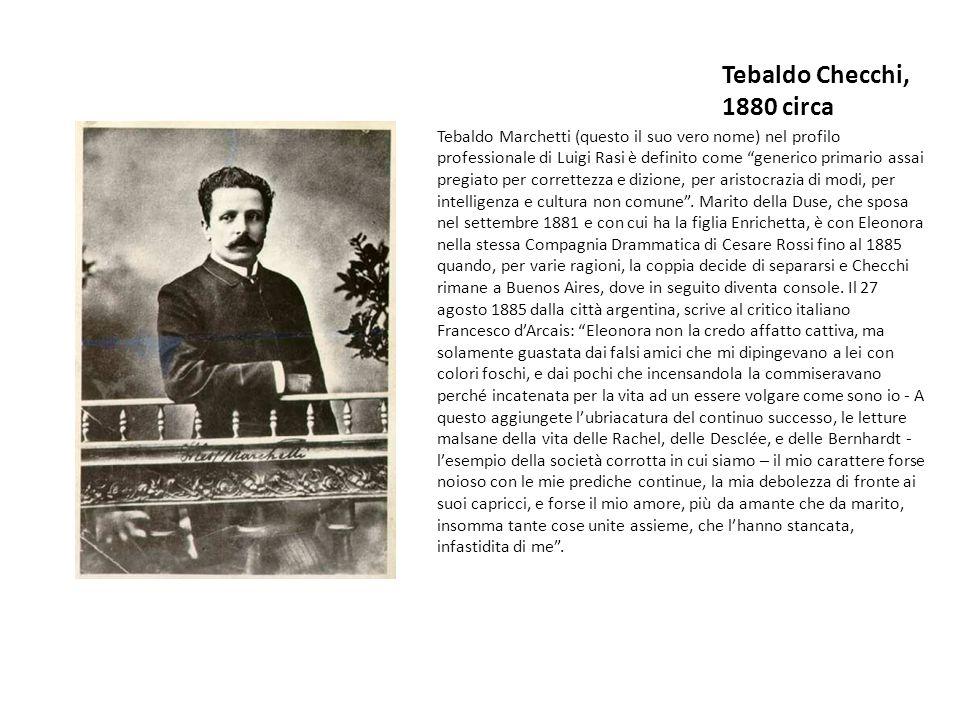 Tebaldo Checchi, 1880 circa Tebaldo Marchetti (questo il suo vero nome) nel profilo professionale di Luigi Rasi è definito come generico primario assai pregiato per correttezza e dizione, per aristocrazia di modi, per intelligenza e cultura non comune.