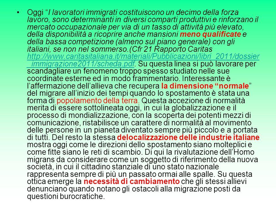 Oggi I lavoratori immigrati costituiscono un decimo della forza lavoro, sono determinanti in diversi comparti produttivi e rinforzano il mercato occupazionale per via di un tasso di attività più elevato, della disponibilità a ricoprire anche mansioni meno qualificate e della bassa competizione (almeno sul piano generale) con gli italiani, se non nel sommerso.(Cfr 21 Rapporto Caritas http://www.caritasitaliana.it/materiali/Pubblicazioni/libri_2011/dossier _immigrazione2011/scheda.pdf.