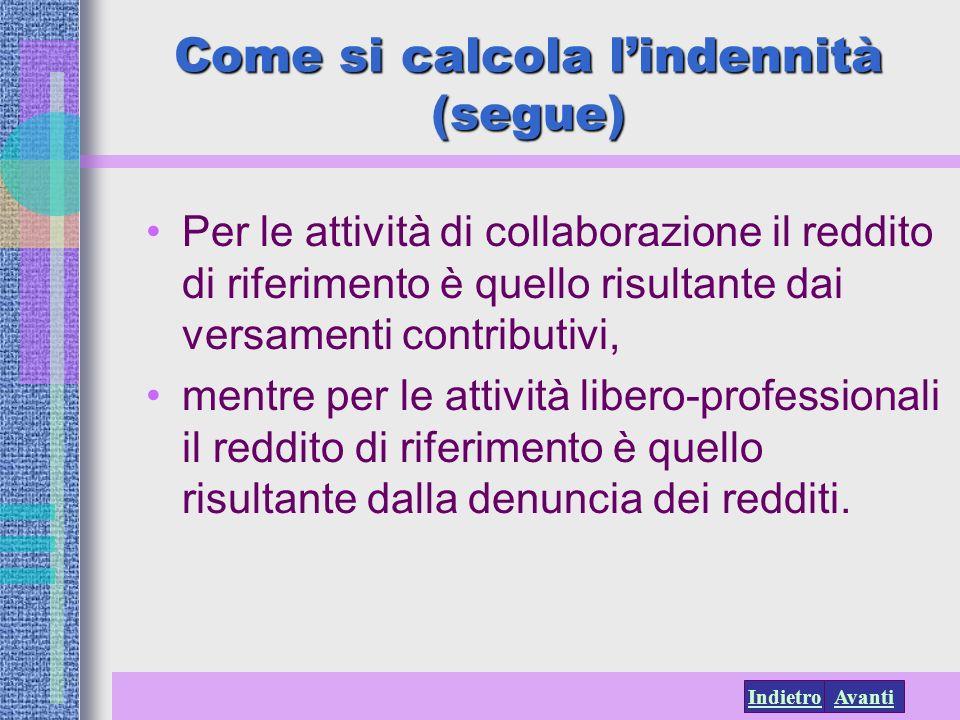AvantiIndietro Come si calcola lindennità (segue) Per le attività di collaborazione il reddito di riferimento è quello risultante dai versamenti contr